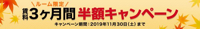 「ルーム限定 賃料3ヶ月間半額キャンペーン」実施中!!【11/30まで】